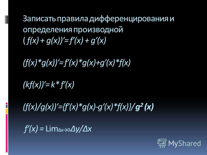 Записать правила дифференцирования и определения производной ( f(x) + g(x))= f(x) + g(x) (f(x)*g(x))= f(x)*g(x)+g(x)*f(x) (kf(x))= k* f(x) (f(x)/g(x))={f(x)*g(x)-g(x)*f(x)}/ g 2 (x) f(x) = Lim x0 y/x