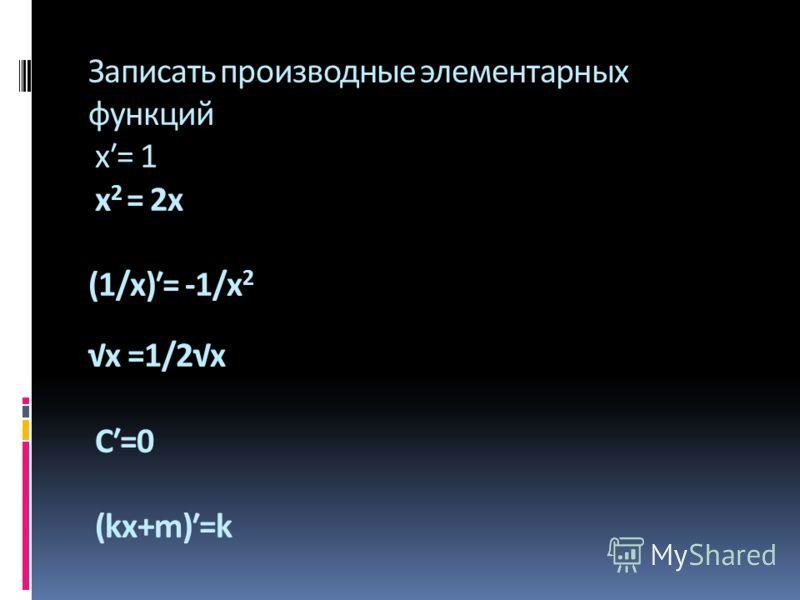 Записать производные элементарных функций х= 1 x 2 = 2x (1/х)= -1/x 2 x =1/2x С=0 (kx+m)=k x2x2 x2x2 xx