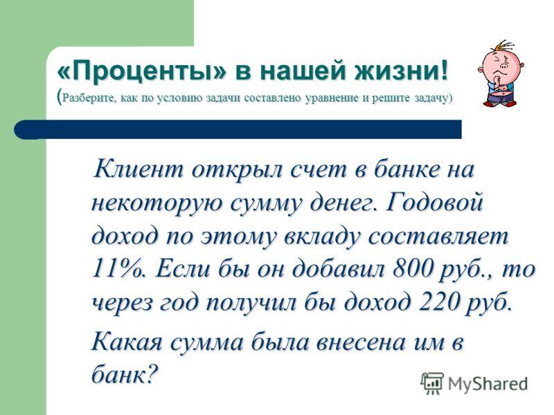 «Проценты» в нашей жизни! ( Разберите, как по условию задачи составлено уравнение и решите задачу) Клиент открыл счет в банке на некоторую сумму денег. Годовой доход по этому вкладу составляет 11%. Если бы он добавил 800 руб., то через год получил бы