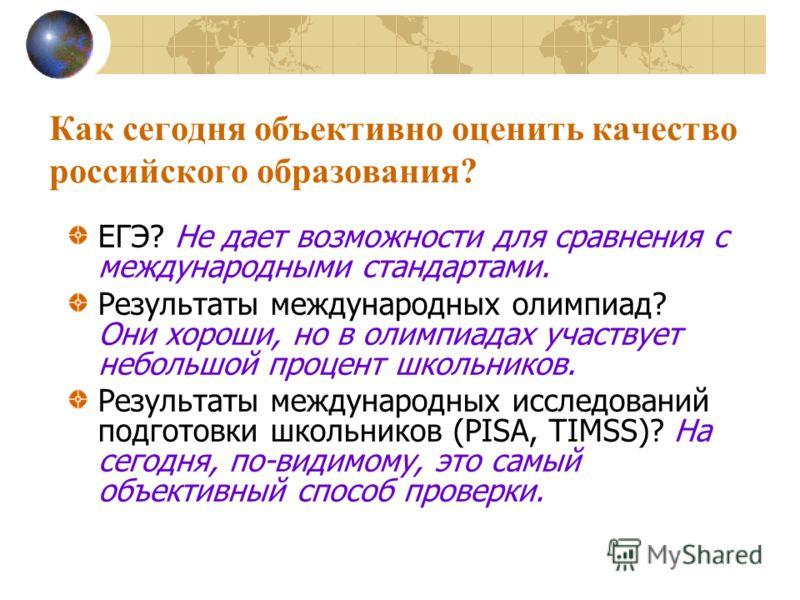 Как сегодня объективно оценить качество российского образования? ЕГЭ? Не дает возможности для сравнения с международными стандартами. Результаты международных олимпиад? Они хороши, но в олимпиадах участвует небольшой процент школьников. Результаты ме