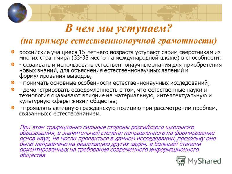 В чем мы уступаем? (на примере естественнонаучной грамотности) российские учащиеся 15-летнего возраста уступают своим сверстникам из многих стран мира (33-38 место на международной шкале) в способности: - осваивать и использовать естественнонаучные з