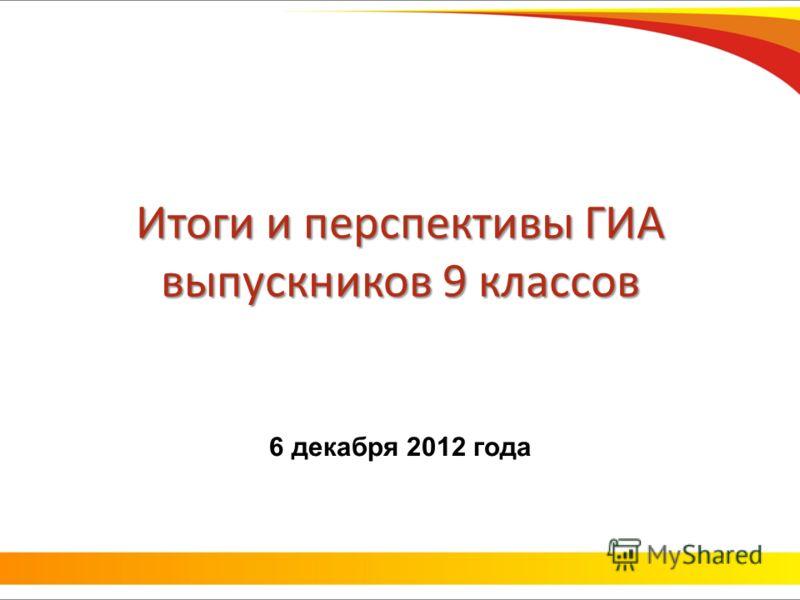 Итоги и перспективы ГИА выпускников 9 классов 6 декабря 2012 года