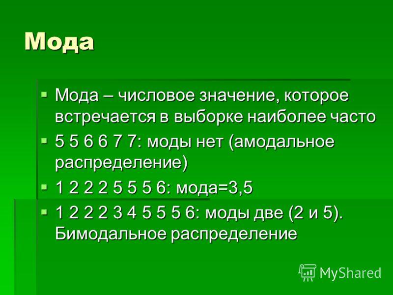 Мода Мода – числовое значение, которое встречается в выборке наиболее часто Мода – числовое значение, которое встречается в выборке наиболее часто 5 5 6 6 7 7: моды нет (амодальное распределение) 5 5 6 6 7 7: моды нет (амодальное распределение) 1 2 2