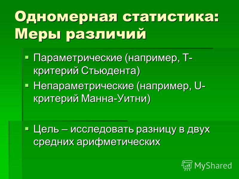 Одномерная статистика: Меры различий Параметрические (например, Т- критерий Стьюдента) Параметрические (например, Т- критерий Стьюдента) Непараметрические (например, U- критерий Манна-Уитни) Непараметрические (например, U- критерий Манна-Уитни) Цель