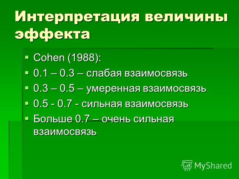 Интерпретация величины эффекта Cohen (1988): Cohen (1988): 0.1 – 0.3 – слабая взаимосвязь 0.1 – 0.3 – слабая взаимосвязь 0.3 – 0.5 – умеренная взаимосвязь 0.3 – 0.5 – умеренная взаимосвязь 0.5 - 0.7 - сильная взаимосвязь 0.5 - 0.7 - сильная взаимосвя
