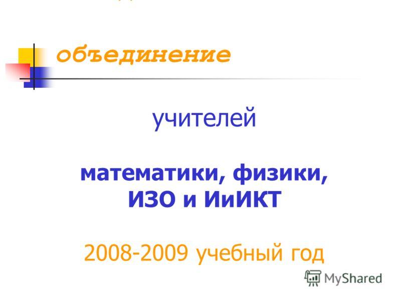 Методическое объединение учителей математики, физики, ИЗО и ИиИКТ 2008-2009 учебный год