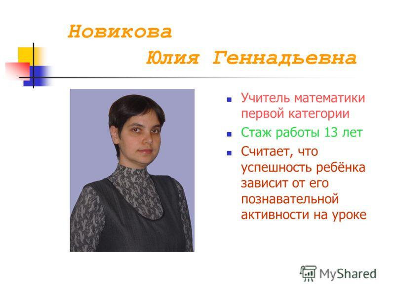 Новикова Юлия Геннадьевна Учитель математики первой категории Стаж работы 13 лет Считает, что успешность ребёнка зависит от его познавательной активности на уроке