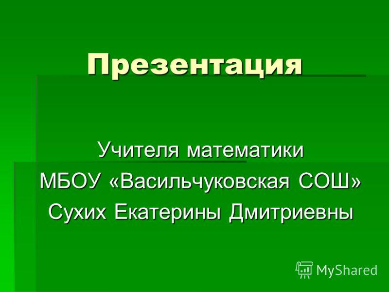 Презентация Учителя математики МБОУ «Васильчуковская СОШ» Сухих Екатерины Дмитриевны