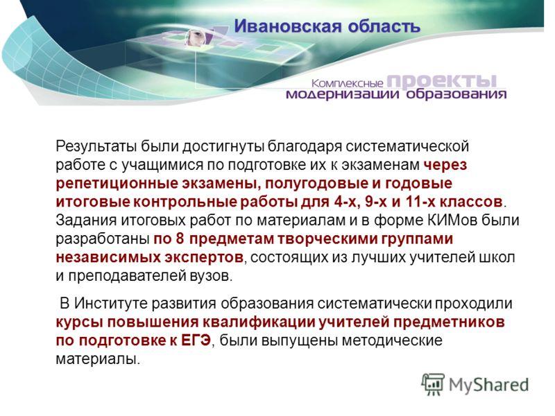 Ивановская область Результаты были достигнуты благодаря систематической работе с учащимися по подготовке их к экзаменам через репетиционные экзамены, полугодовые и годовые итоговые контрольные работы для 4-х, 9-х и 11-х классов. Задания итоговых рабо