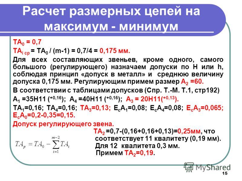 15 Расчет размерных цепей на максимум - минимум TA 0 = 0,7 TA i ср = TA 0 / (m-1) = 0,7/4 = 0,175 мм. Для всех составляющих звеньев, кроме одного, самого большого (регулирующего) назначаем допуски по Н или h, соблюдая принцип «допуск в металл» и сред