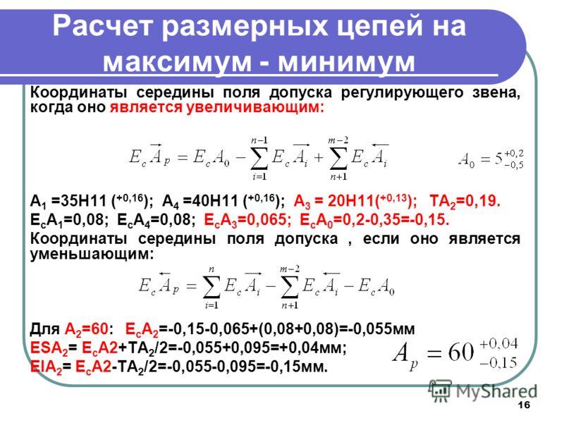 16 Расчет размерных цепей на максимум - минимум Координаты середины поля допуска регулирующего звена, когда оно является увеличивающим: А 1 =35Н11 ( +0,16 ); А 4 =40Н11 ( +0,16 ); А 3 = 20Н11( +0,13 ); TA 2 =0,19. E c A 1 =0,08; E c A 4 =0,08; E c A