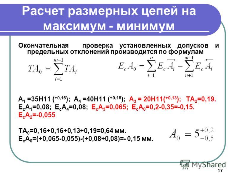 17 Расчет размерных цепей на максимум - минимум Окончательная проверка установленных допусков и предельных отклонений производится по формулам А 1 =35Н11 ( +0,16 ); А 4 =40Н11 ( +0,16 ); А 3 = 20Н11( +0,13 ); TA 2 =0,19. E c A 1 =0,08; E c A 4 =0,08;