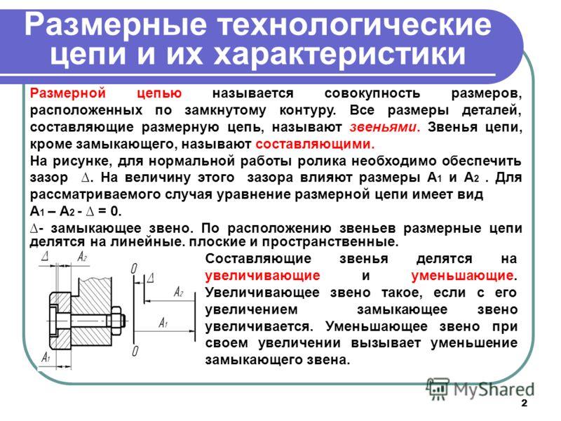 2 Размерные технологические цепи и их характеристики Размерной цепью называется совокупность размеров, расположенных по замкнутому контуру. Все размеры деталей, составляющие размерную цепь, называют звеньями. Звенья цепи, кроме замыкающего, называют