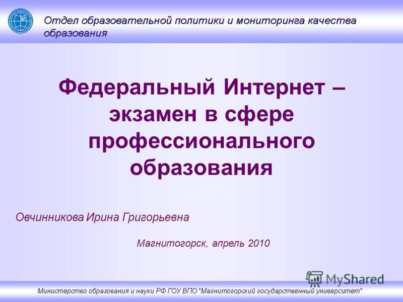 Федеральный Интернет – экзамен в сфере профессионального образования Овчинникова Ирина Григорьевна Магнитогорск, апрель 2010