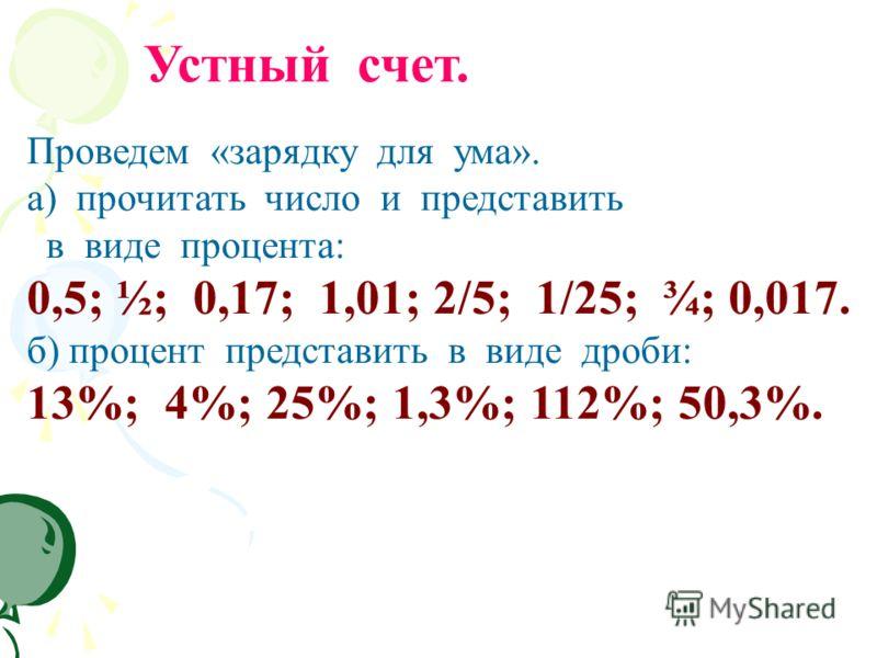 Проведем «зарядку для ума». а) прочитать число и представить в виде процента: 0,5; ½; 0,17; 1,01; 2/5; 1/25; ¾; 0,017. б) процент представить в виде дроби: 13%; 4%; 25%; 1,3%; 112%; 50,3%. Устный счет.