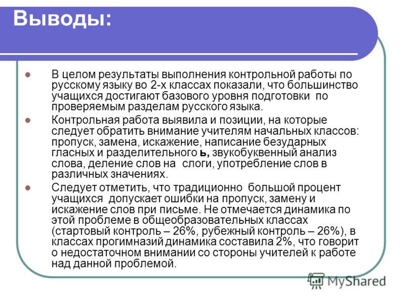 Выводы: В целом результаты выполнения контрольной работы по русскому языку во 2-х классах показали, что большинство учащихся достигают базового уровня подготовки по проверяемым разделам русского языка. Контрольная работа выявила и позиции, на которые