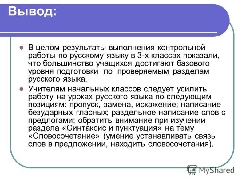 Вывод: В целом результаты выполнения контрольной работы по русскому языку в 3-х классах показали, что большинство учащихся достигают базового уровня подготовки по проверяемым разделам русского языка. Учителям начальных классов следует усилить работу