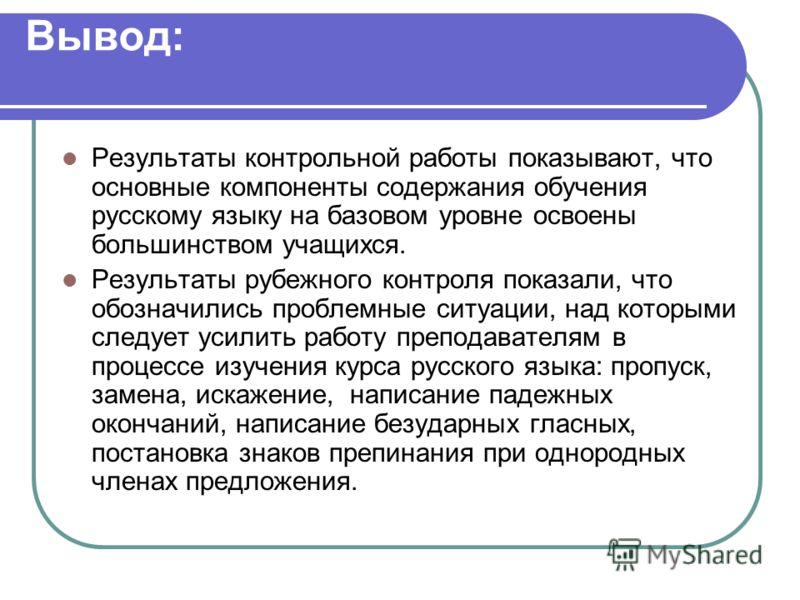 Вывод: Результаты контрольной работы показывают, что основные компоненты содержания обучения русскому языку на базовом уровне освоены большинством учащихся. Результаты рубежного контроля показали, что обозначились проблемные ситуации, над которыми сл