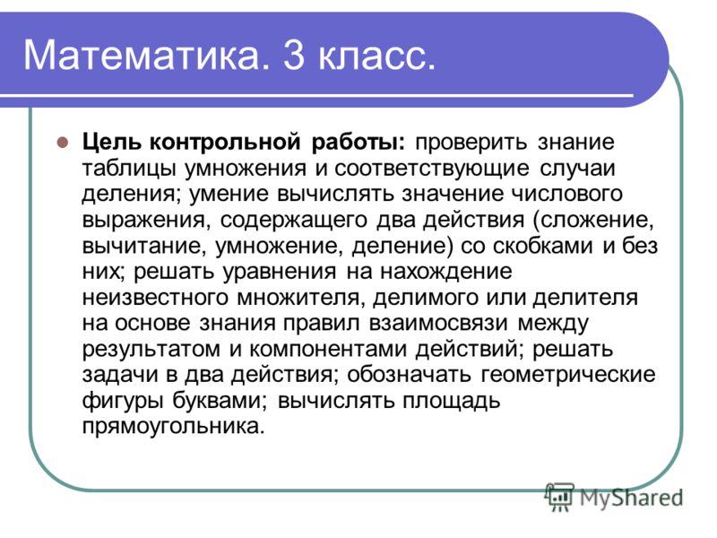Математика. 3 класс. Цель контрольной работы: проверить знание таблицы умножения и соответствующие случаи деления; умение вычислять значение числового выражения, содержащего два действия (сложение, вычитание, умножение, деление) со скобками и без них