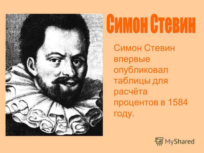 Симон Стевин впервые опубликовал таблицы для расчёта процентов в 1584 году.