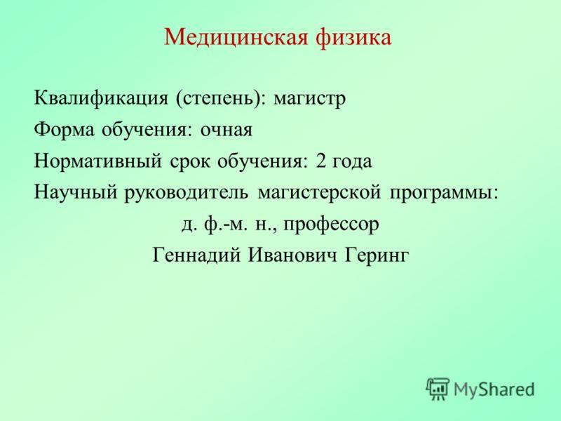 Медицинская физика Квалификация (степень): магистр Форма обучения: очная Нормативный срок обучения: 2 года Научный руководитель магистерской программы: д. ф.-м. н., профессор Геннадий Иванович Геринг