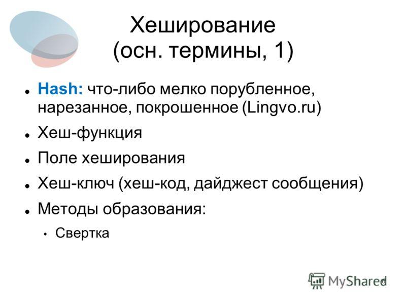 6 Хеширование (осн. термины, 1) Hash: что-либо мелко порубленное, нарезанное, покрошенное (Lingvo.ru) Хеш-функция Поле хеширования Хеш-ключ (хеш-код, дайджест сообщения) Методы образования: Свертка