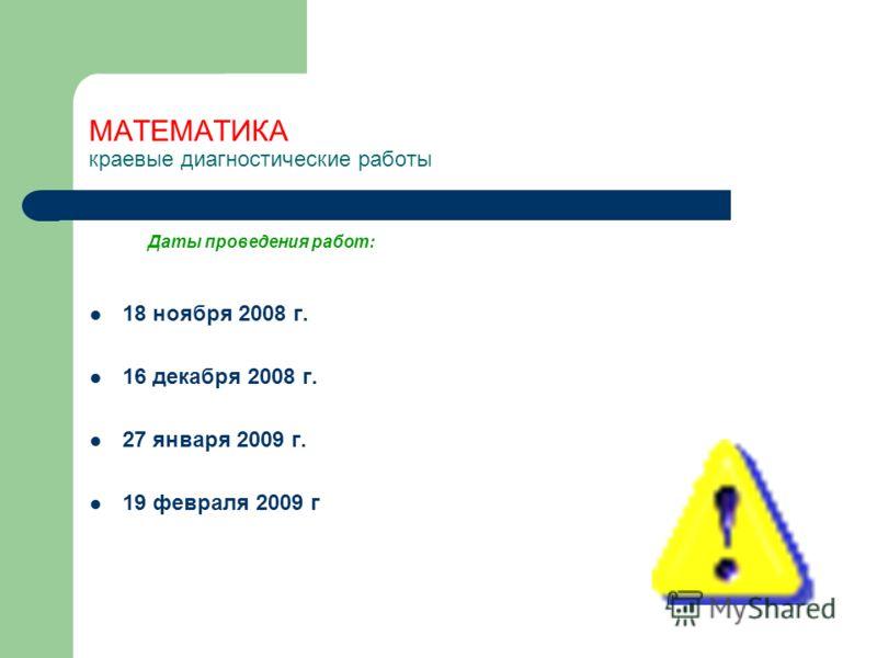 МАТЕМАТИКА краевые диагностические работы Даты проведения работ: 18 ноября 2008 г. 16 декабря 2008 г. 27 января 2009 г. 19 февраля 2009 г