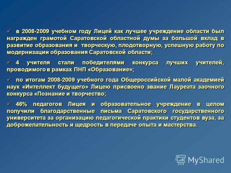 в 2008-2009 учебном году Лицей как лучшее учреждение области был награжден грамотой Саратовской областной думы за большой вклад в развитие образования и творческую, плодотворную, успешную работу по модернизации образования Саратовской области; в 2008