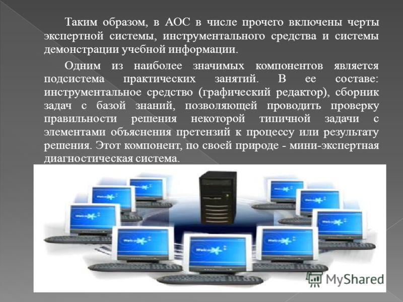 Таким образом, в АОС в числе прочего включены черты экспертной системы, инструментального средства и системы демонстрации учебной информации. Одним из наиболее значимых компонентов является подсистема практических занятий. В ее составе: инструменталь