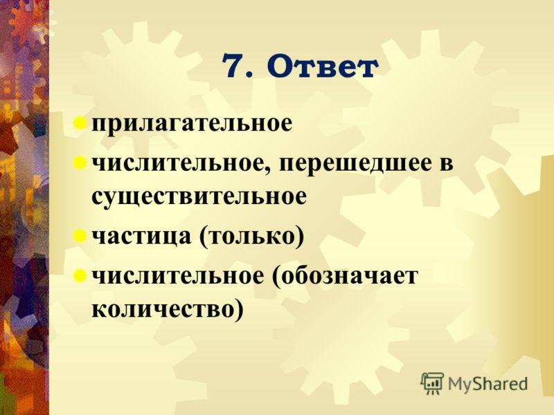 7. Ответ прилагательное числительное, перешедшее в существительное частица (только) числительное (обозначает количество)