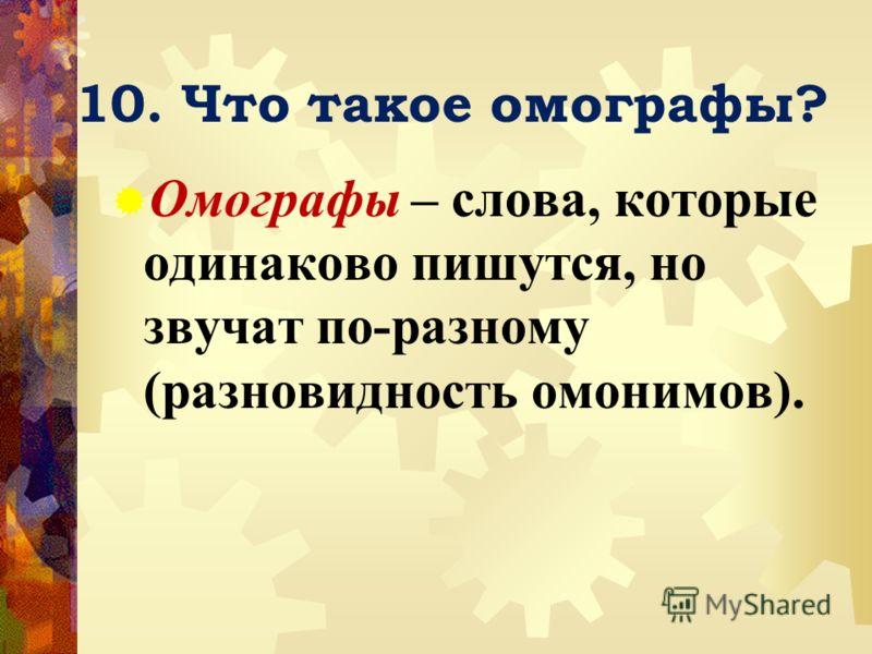 10. Что такое омографы? Омографы – слова, которые одинаково пишутся, но звучат по-разному (разновидность омонимов).