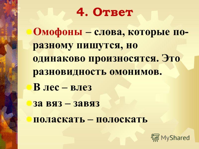 4. Ответ Омофоны – слова, которые по- разному пишутся, но одинаково произносятся. Это разновидность омонимов. В лес – влез за вяз – завяз поласкать – полоскать