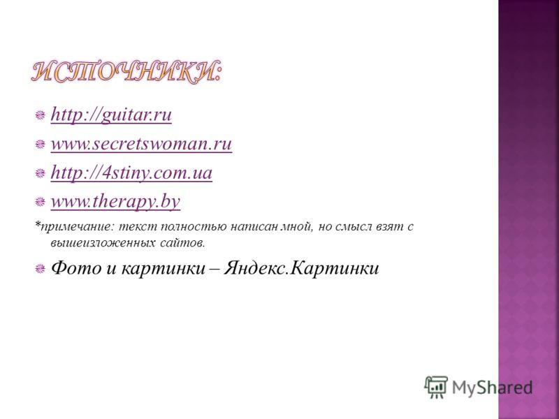 http://guitar.ru www.secretswoman.ru http://4stiny.com.ua www.therapy.by *примечание: текст полностью написан мной, но смысл взят с вышеизложенных сайтов. Фото и картинки – Яндекс.Картинки