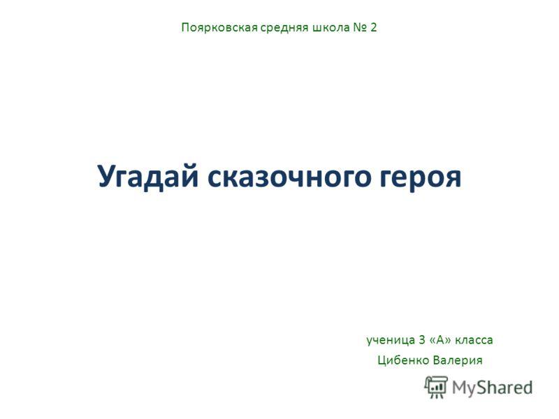 Угадай сказочного героя ученица 3 «А» класса Цибенко Валерия Поярковская средняя школа 2