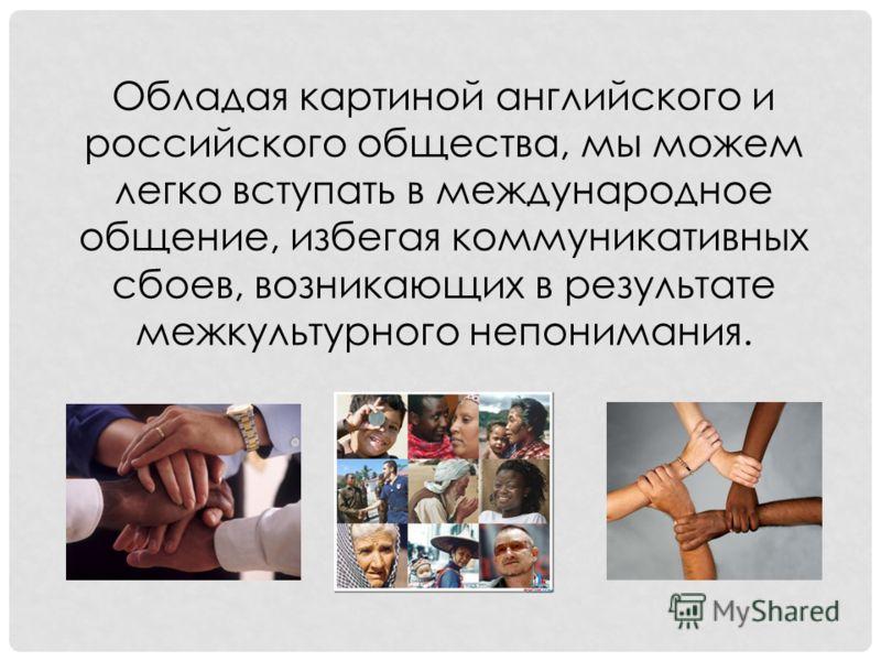 Обладая картиной английского и российского общества, мы можем легко вступать в международное общение, избегая коммуникативных сбоев, возникающих в результате межкультурного непонимания.