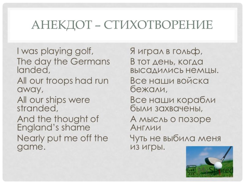 АНЕКДОТ – СТИХОТВОРЕНИЕ I was playing golf, The day the Germans landed, All our troops had run away, All our ships were stranded, And the thought of Englands shame Nearly put me off the game. Я играл в гольф, В тот день, когда высадились немцы. Все н