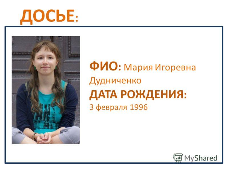 ДОСЬЕ : ФИО : Мария Игоревна Дудниченко ДАТА РОЖДЕНИЯ : 3 февраля 1996
