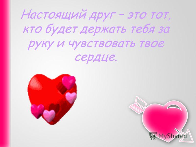 Настоящий друг – это тот, кто будет держать тебя за руку и чувствовать твое сердце.