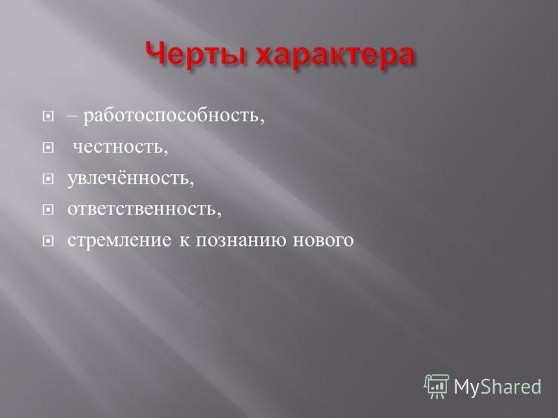 – работоспособность, честность, увлечённость, ответственность, стремление к познанию нового