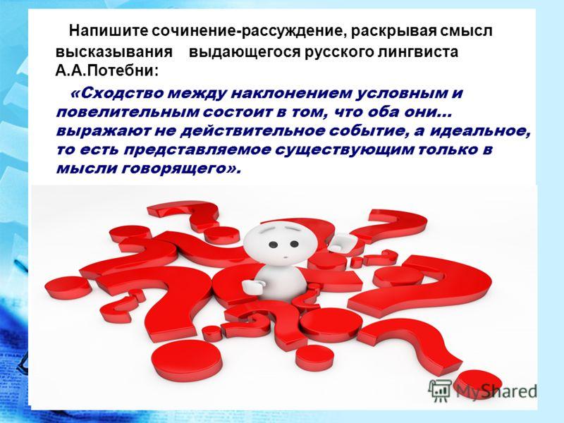 Напишите сочинение-рассуждение, раскрывая смысл высказывания выдающегося русского лингвиста А.А.Потебни: «Сходство между наклонением условным и повелительным состоит в том, что оба они… выражают не действительное событие, а идеальное, то есть предста