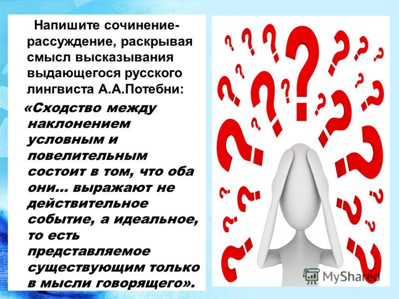 Напишите сочинение- рассуждение, раскрывая смысл высказывания выдающегося русского лингвиста А.А.Потебни: «Сходство между наклонением условным и повелительным состоит в том, что оба они… выражают не действительное событие, а идеальное, то есть предст