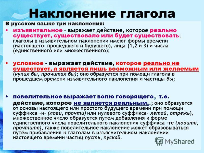 Наклонение глагола В русском языке три наклонения: изъявительное - выражает действие, которое реально существует, существовало или будет существовать ; глаголы в изъявительном наклонении имеют формы времени (настоящего, прошедшего и будущего), лица (
