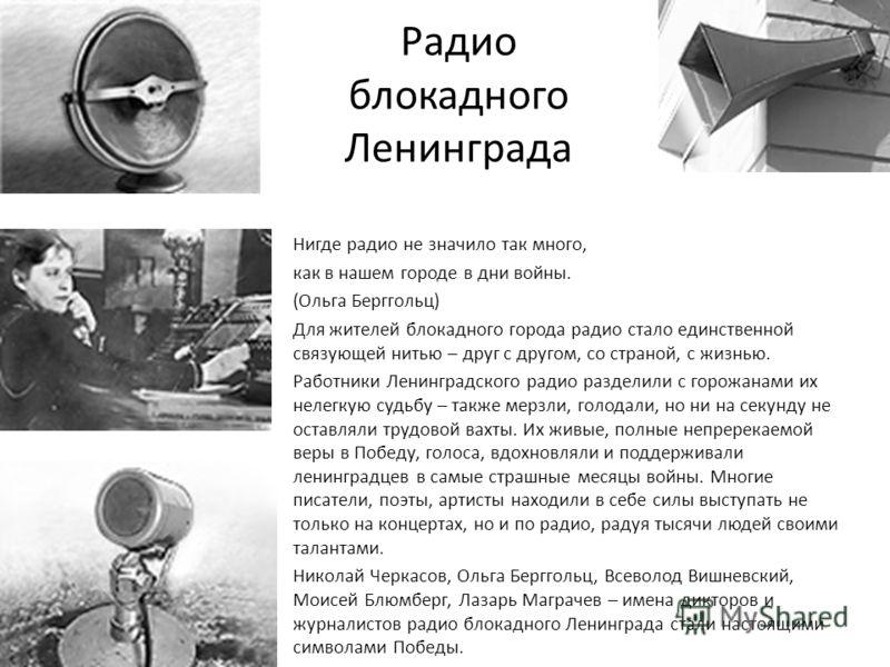 Радио блокадного Ленинграда Нигде радио не значило так много, как в нашем городе в дни войны. (Ольга Берггольц) Для жителей блокадного города радио стало единственной связующей нитью – друг с другом, со страной, с жизнью. Работники Ленинградского рад