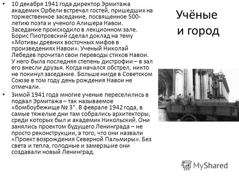 Учёные и город 10 декабря 1941 года директор Эрмитажа академик Орбели встречал гостей, пришедших на торжественное заседание, посвященное 500- летию поэта и ученого Алишера Навои. Заседание происходило в лекционном зале. Борис Пиотровский сделал докла