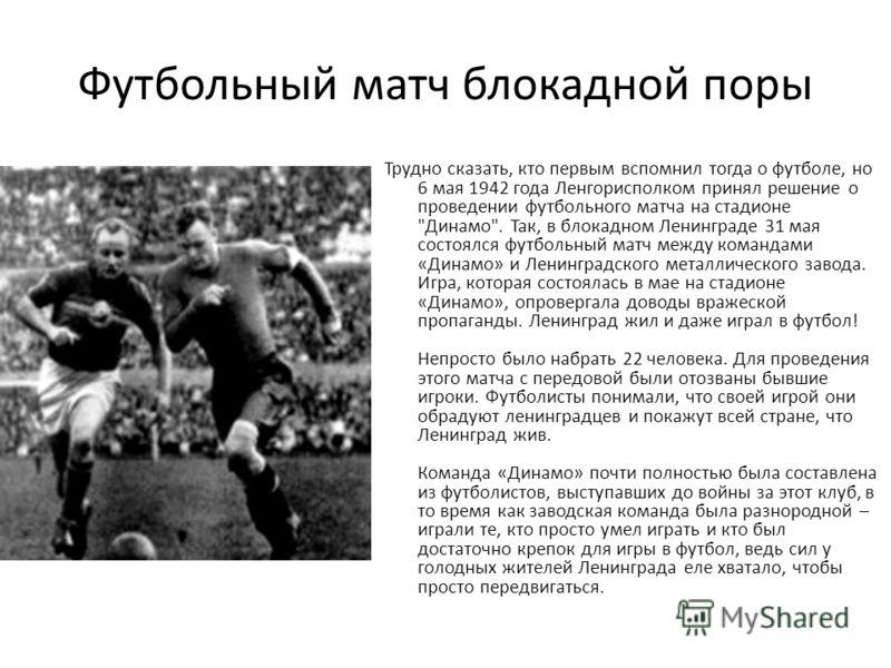 Футбольный матч блокадной поры Трудно сказать, кто первым вспомнил тогда о футболе, но 6 мая 1942 года Ленгорисполком принял решение о проведении футбольного матча на стадионе