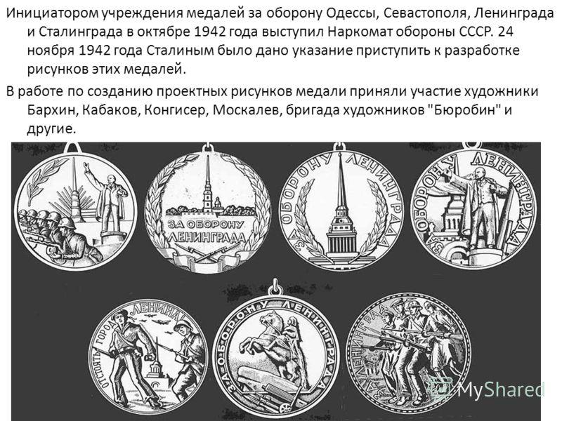 Инициатором учреждения медалей за оборону Одессы, Севастополя, Ленинграда и Сталинграда в октябре 1942 года выступил Наркомат обороны СССР. 24 ноября 1942 года Сталиным было дано указание приступить к разработке рисунков этих медалей. В работе по соз