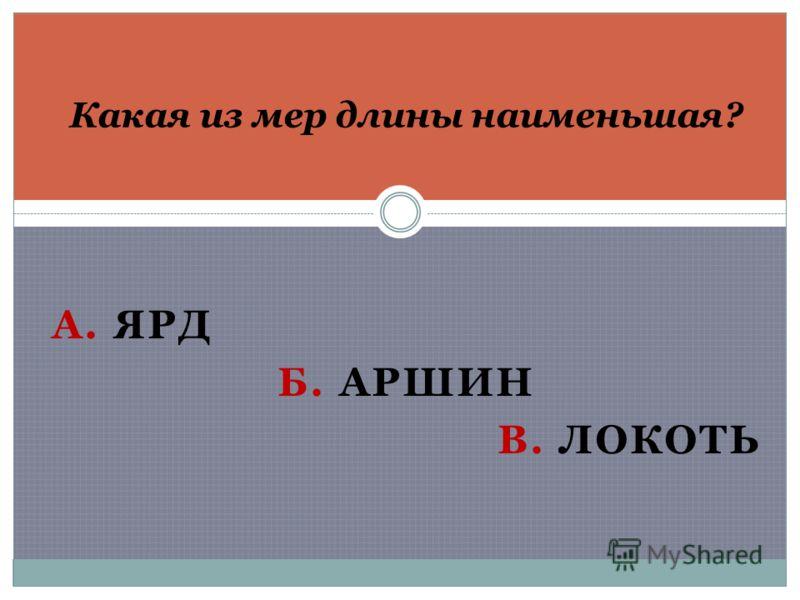 А. ЯРД Б. АРШИН В. ЛОКОТЬ Какая из мер длины наименьшая?