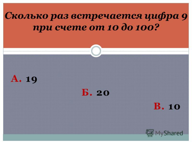 А. 19 Б. 20 В. 10 Сколько раз встречается цифра 9 при счете от 10 до 100?