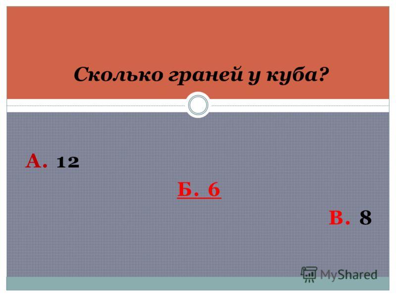 А. 12 Б. 6 В. 8 Сколько граней у куба?