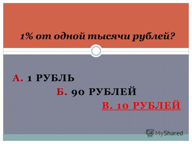 А. 1 РУБЛЬ Б. 90 РУБЛЕЙ В. 10 РУБЛЕЙ 1% от одной тысячи рублей?